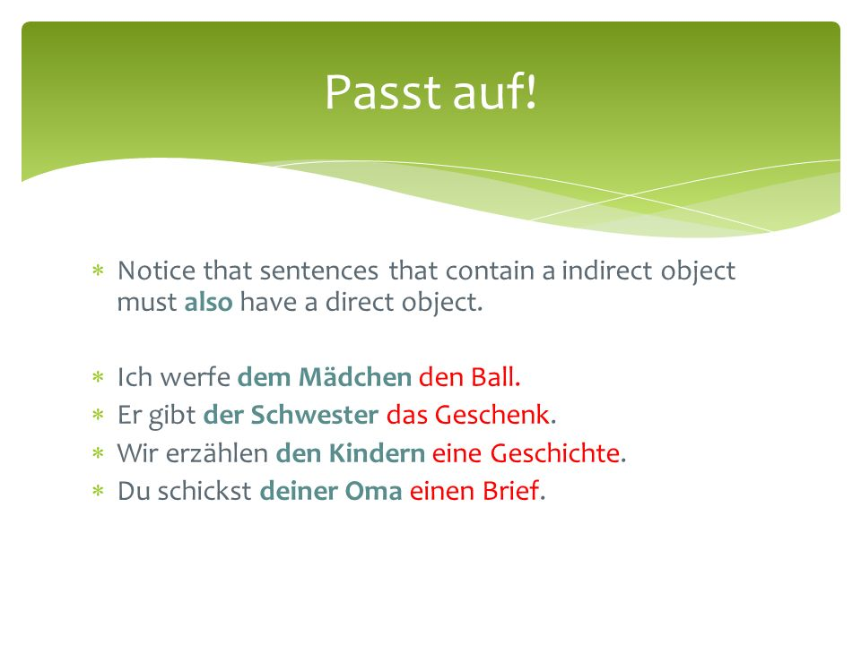 Passt auf! Notice that sentences that contain a indirect object must also have a direct object. Ich werfe dem Mädchen den Ball.