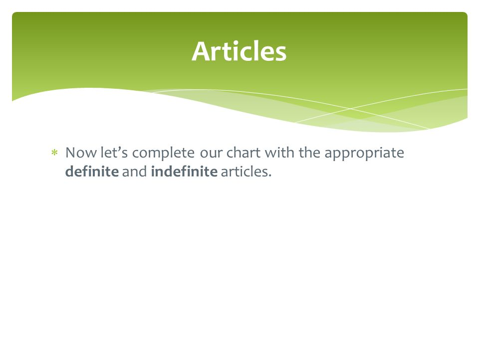 Articles Now let's complete our chart with the appropriate definite and indefinite articles.