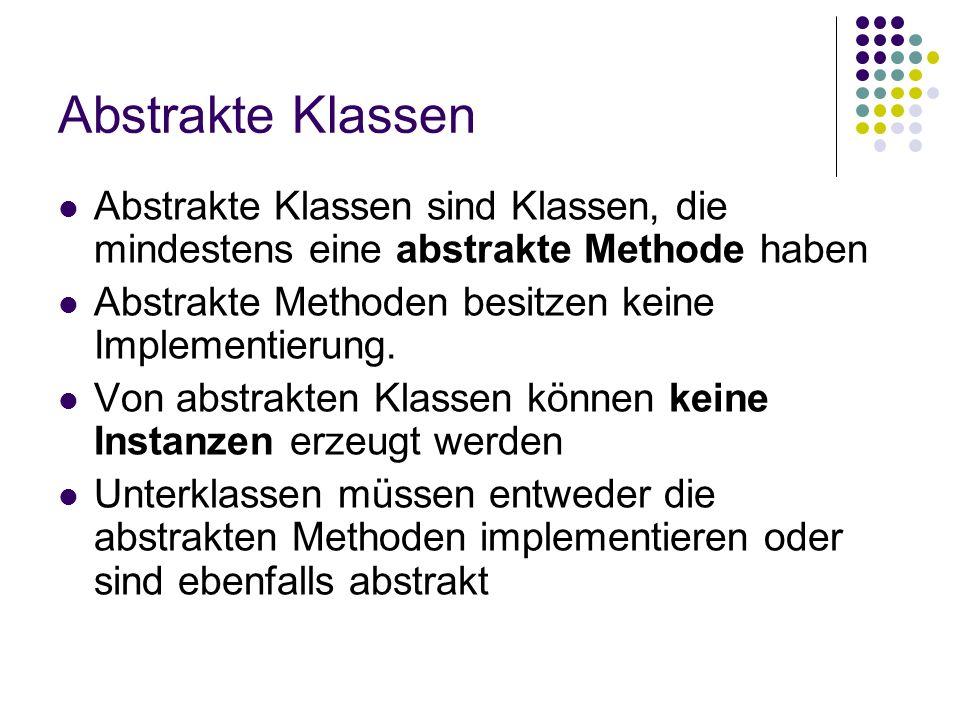Abstrakte Klassen Abstrakte Klassen sind Klassen, die mindestens eine abstrakte Methode haben. Abstrakte Methoden besitzen keine Implementierung.