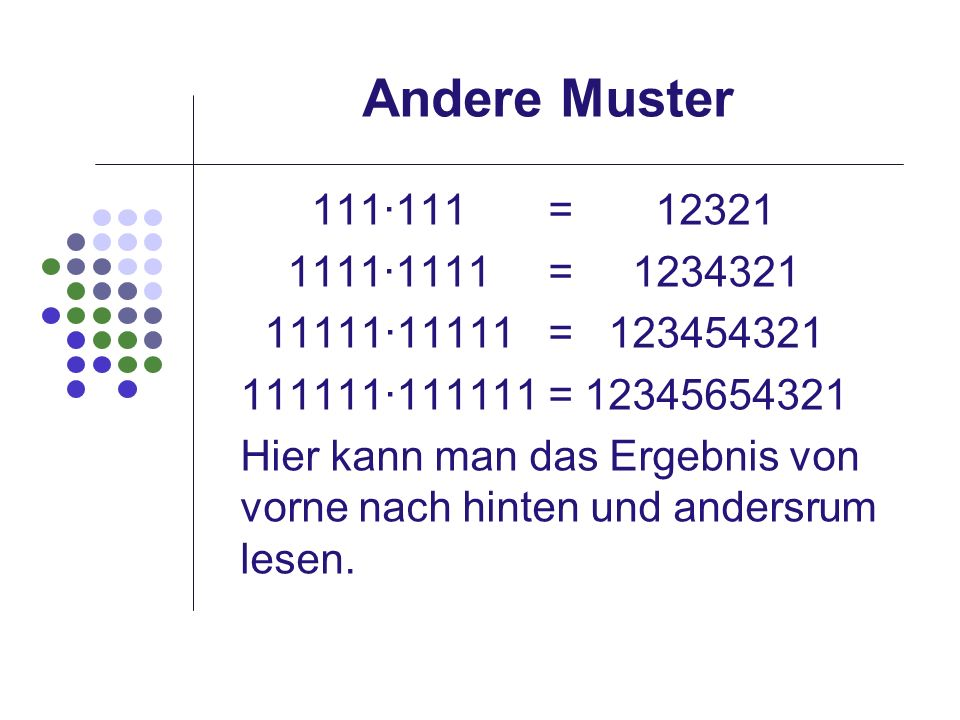 Andere Muster111∙111 = 12321. 1111∙1111 = 1234321. 11111∙11111 = 123454321.