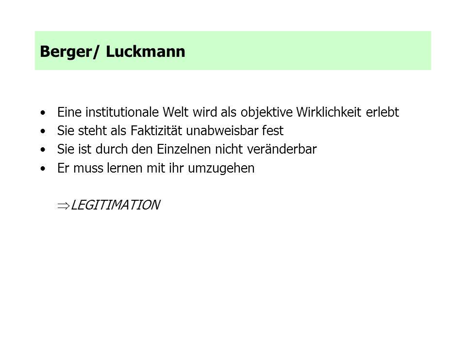 Berger/ Luckmann Eine institutionale Welt wird als objektive Wirklichkeit erlebt. Sie steht als Faktizität unabweisbar fest.