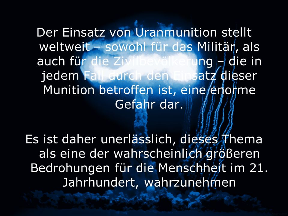 Der Einsatz von Uranmunition stellt weltweit – sowohl für das Militär, als auch für die Zivilbevölkerung – die in jedem Fall durch den Einsatz dieser Munition betroffen ist, eine enorme Gefahr dar.