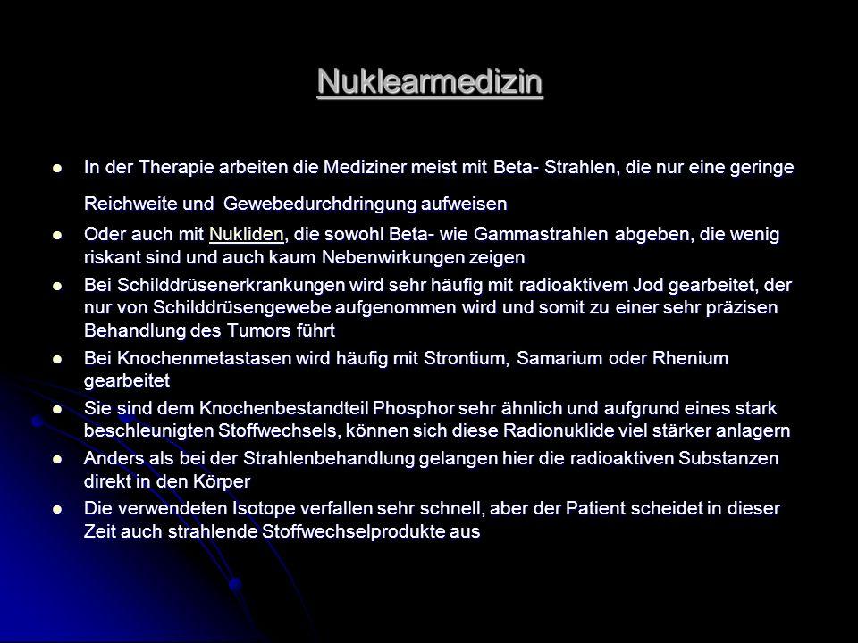 Nuklearmedizin In der Therapie arbeiten die Mediziner meist mit Beta- Strahlen, die nur eine geringe Reichweite und Gewebedurchdringung aufweisen.