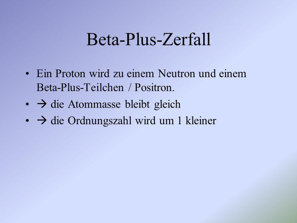 Beta-Plus-Zerfall Ein Proton wird zu einem Neutron und einem Beta-Plus-Teilchen / Positron.  die Atommasse bleibt gleich.