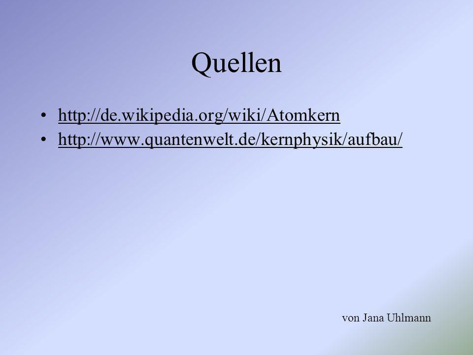 Quellen http://de.wikipedia.org/wiki/Atomkern