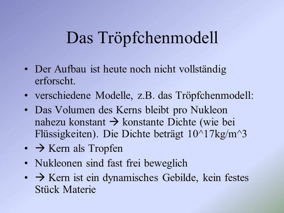 Das Tröpfchenmodell Der Aufbau ist heute noch nicht vollständig erforscht. verschiedene Modelle, z.B. das Tröpfchenmodell: