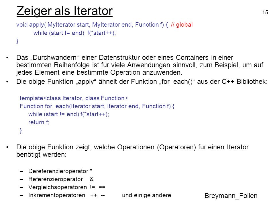Zeiger als Iterator void apply( MyIterator start, MyIterator end, Function f) { // global. while (start != end) f(*start++);