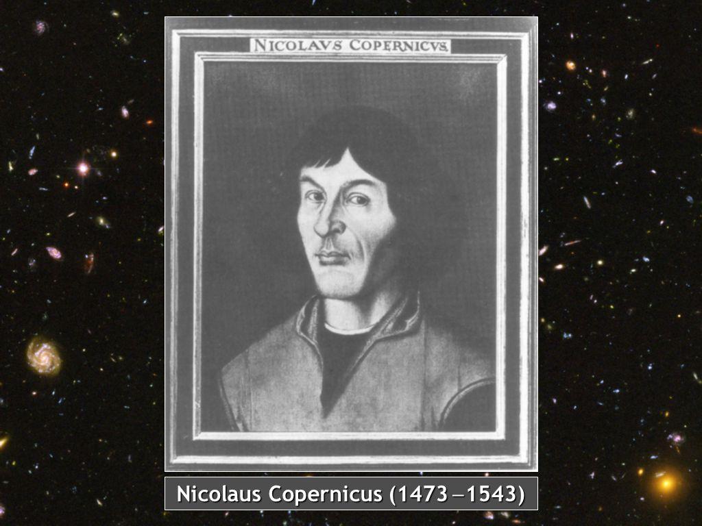 Nicolaus Copernicus (1473 -1543)