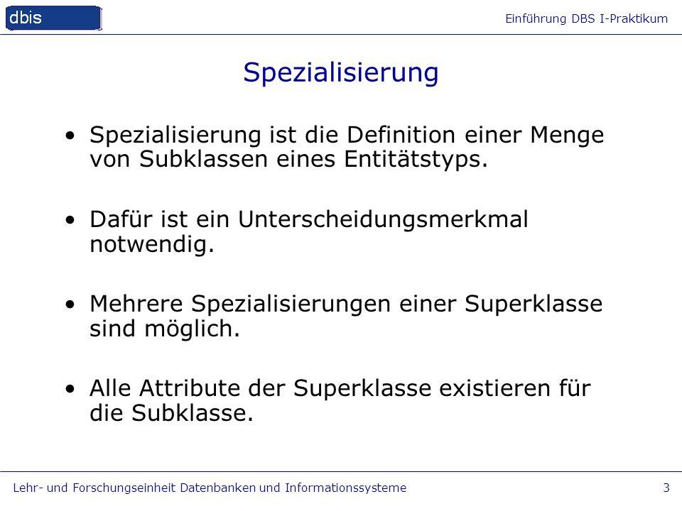 Spezialisierung Spezialisierung ist die Definition einer Menge von Subklassen eines Entitätstyps. Dafür ist ein Unterscheidungsmerkmal notwendig.