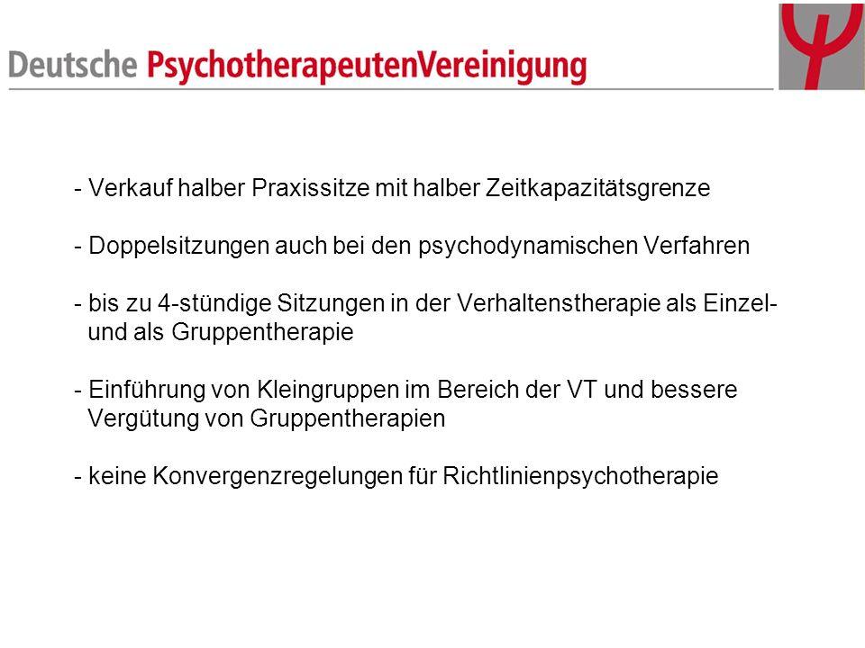 - Verkauf halber Praxissitze mit halber Zeitkapazitätsgrenze - Doppelsitzungen auch bei den psychodynamischen Verfahren - bis zu 4-stündige Sitzungen in der Verhaltenstherapie als Einzel- und als Gruppentherapie - Einführung von Kleingruppen im Bereich der VT und bessere Vergütung von Gruppentherapien - keine Konvergenzregelungen für Richtlinienpsychotherapie