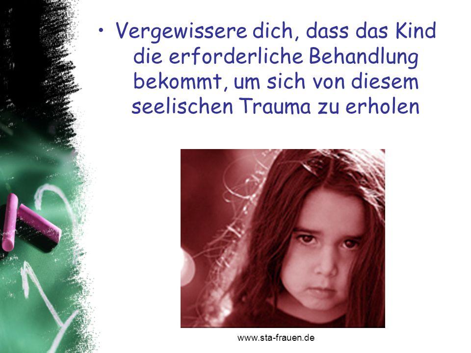 Vergewissere dich, dass das Kind die erforderliche Behandlung bekommt, um sich von diesem seelischen Trauma zu erholen