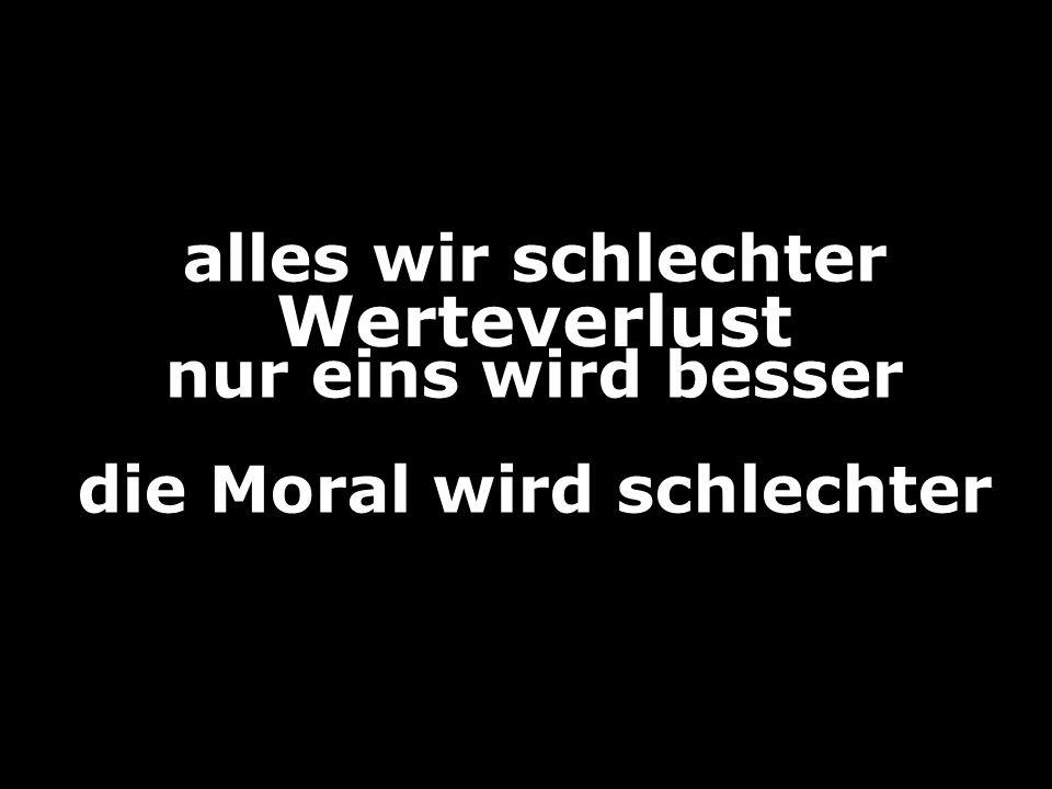 die Moral wird schlechter