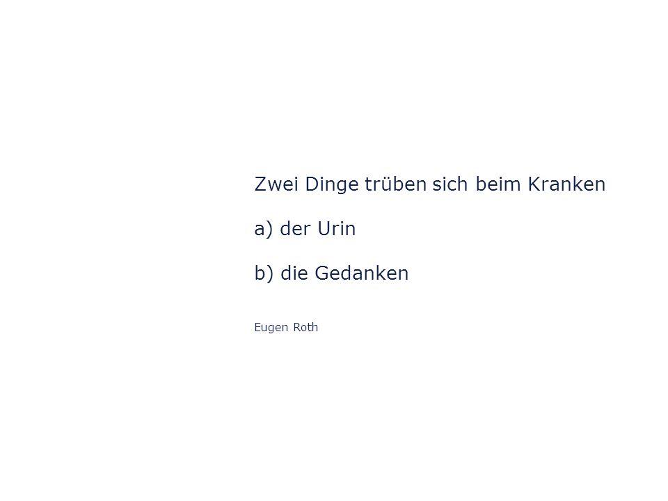 Zwei Dinge trüben sich beim Kranken a) der Urin b) die Gedanken Eugen Roth
