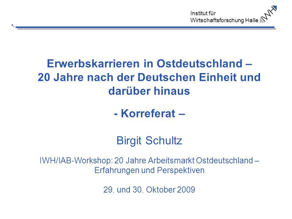 Erwerbskarrieren in Ostdeutschland – 20 Jahre nach der Deutschen Einheit und darüber hinaus - Korreferat – Birgit Schultz IWH/IAB-Workshop: 20 Jahre Arbeitsmarkt Ostdeutschland – Erfahrungen und Perspektiven 29.