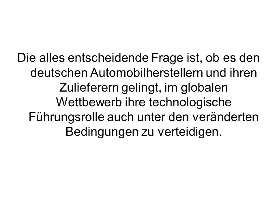 Die alles entscheidende Frage ist, ob es den deutschen Automobilherstellern und ihren Zulieferern gelingt, im globalen Wettbewerb ihre technologische Führungsrolle auch unter den veränderten Bedingungen zu verteidigen.
