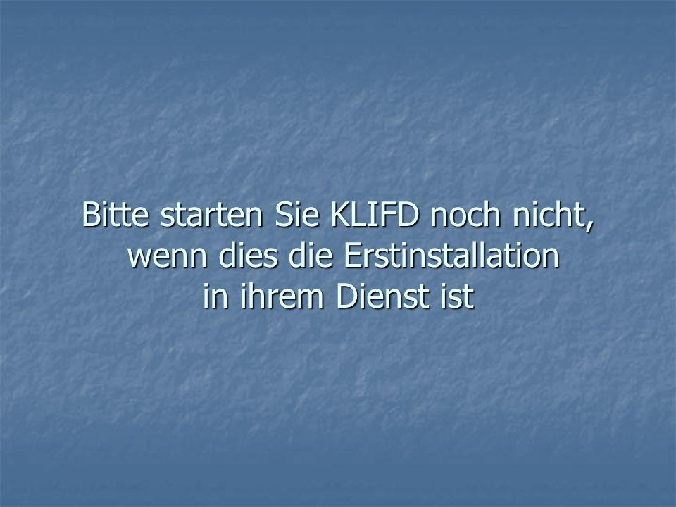 Bitte starten Sie KLIFD noch nicht, wenn dies die Erstinstallation in ihrem Dienst ist