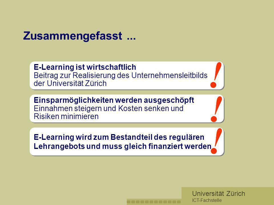 Zusammengefasst ... ! E-Learning ist wirtschaftlich Beitrag zur Realisierung des Unternehmensleitbilds der Universität Zürich.