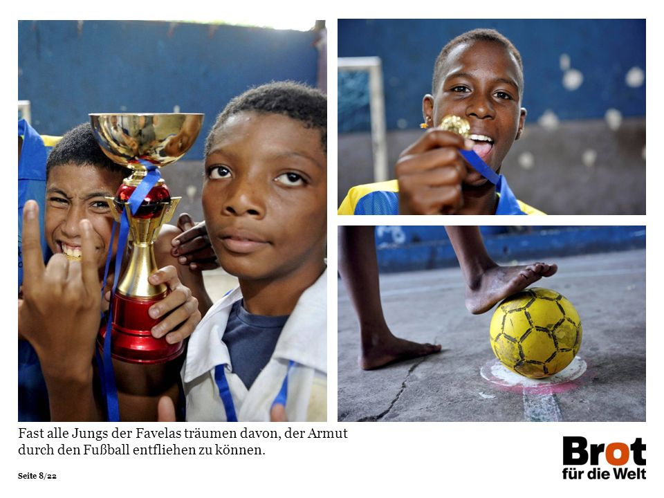 Fast alle Jungs der Favelas träumen davon, der Armut durch den Fußball entfliehen zu können.