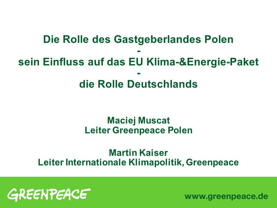 Die Rolle des Gastgeberlandes Polen - sein Einfluss auf das EU Klima-&Energie-Paket - die Rolle Deutschlands Maciej Muscat Leiter Greenpeace Polen Martin Kaiser Leiter Internationale Klimapolitik, Greenpeace