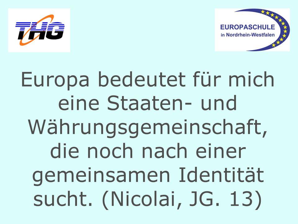 Europa bedeutet für mich eine Staaten- und Währungsgemeinschaft, die noch nach einer gemeinsamen Identität sucht.