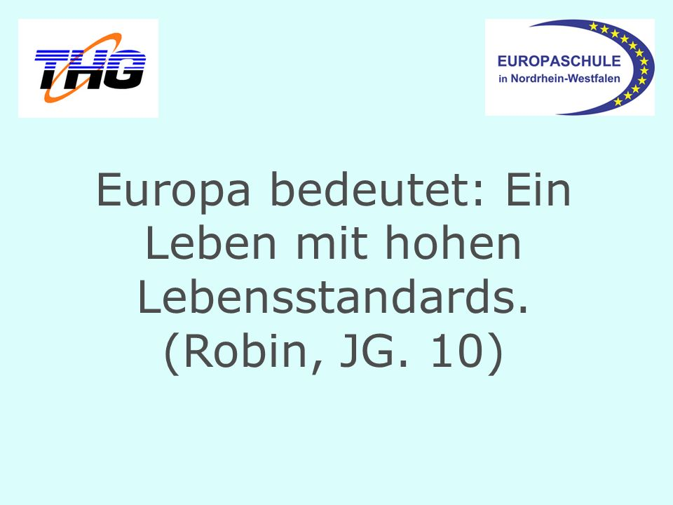 Europa bedeutet: Ein Leben mit hohen Lebensstandards. (Robin, JG. 10)
