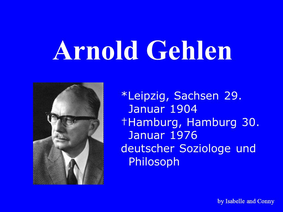 Arnold Gehlen *Leipzig, Sachsen 29. Januar 1904 †Hamburg, Hamburg 30.