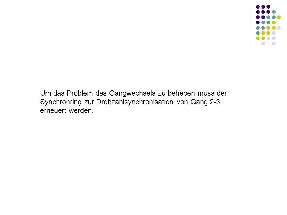 Um das Problem des Gangwechsels zu beheben muss der Synchronring zur Drehzahlsynchronisation von Gang 2-3 erneuert werden.