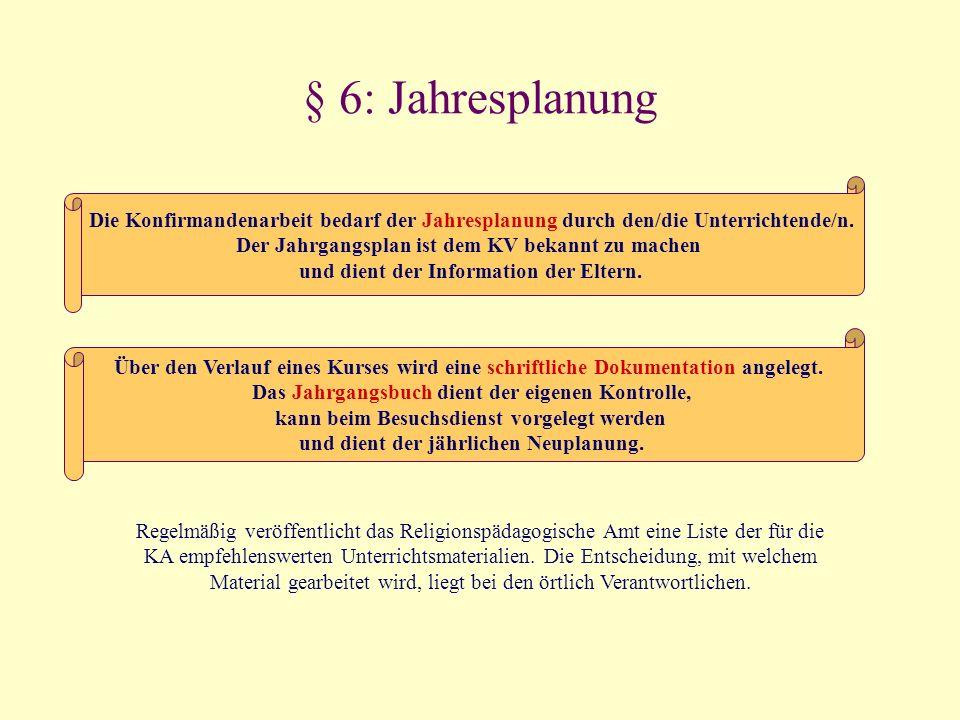 § 6: Jahresplanung Die Konfirmandenarbeit bedarf der Jahresplanung durch den/die Unterrichtende/n. Der Jahrgangsplan ist dem KV bekannt zu machen.