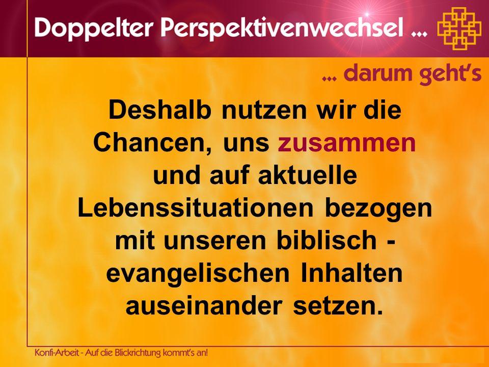 Deshalb nutzen wir die Chancen, uns zusammen und auf aktuelle Lebenssituationen bezogen mit unseren biblisch - evangelischen Inhalten auseinander setzen.