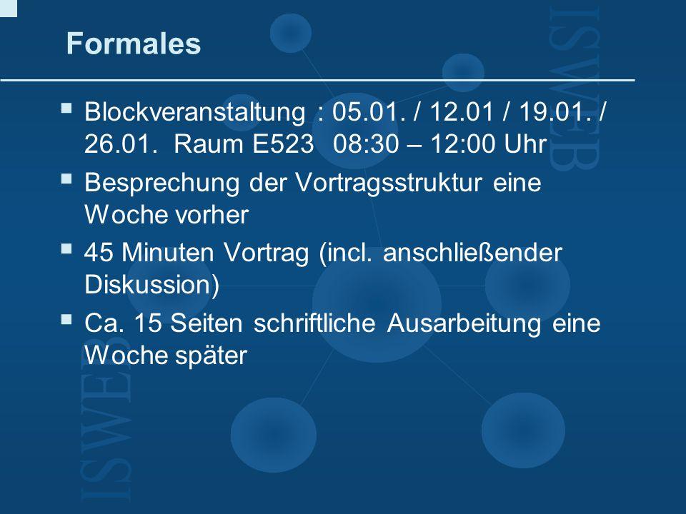 FormalesBlockveranstaltung : 05.01. / 12.01 / 19.01. / 26.01. Raum E523 08:30 – 12:00 Uhr. Besprechung der Vortragsstruktur eine Woche vorher.