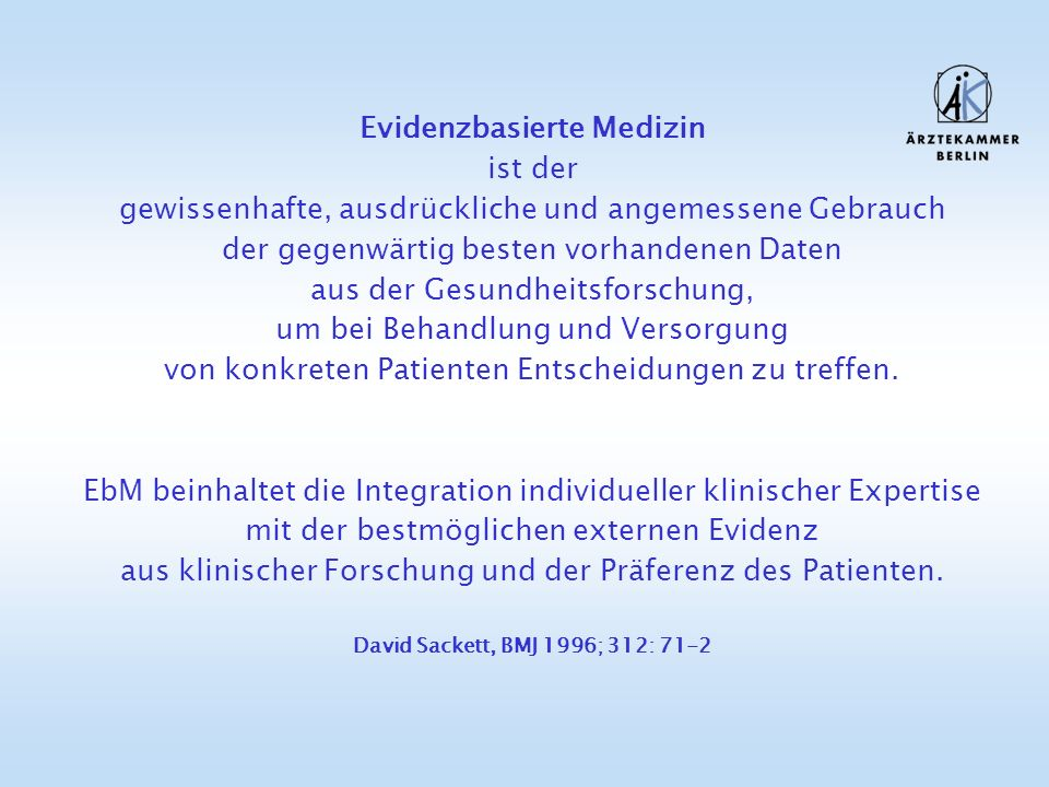 Evidenzbasierte Medizin ist der gewissenhafte, ausdrückliche und angemessene Gebrauch der gegenwärtig besten vorhandenen Daten aus der Gesundheitsforschung, um bei Behandlung und Versorgung von konkreten Patienten Entscheidungen zu treffen.