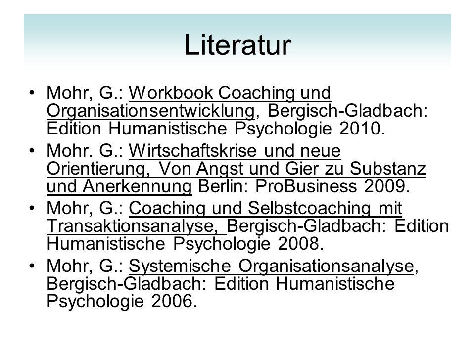 Literatur Mohr, G.: Workbook Coaching und Organisationsentwicklung, Bergisch-Gladbach: Edition Humanistische Psychologie 2010.