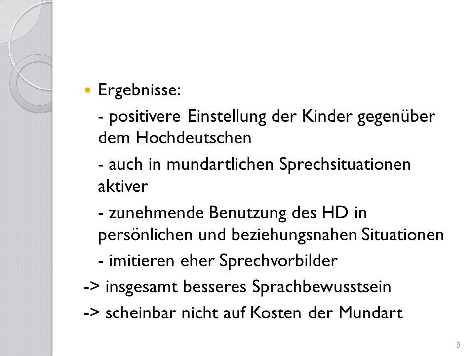 Ergebnisse:- positivere Einstellung der Kinder gegenüber dem Hochdeutschen. - auch in mundartlichen Sprechsituationen aktiver.