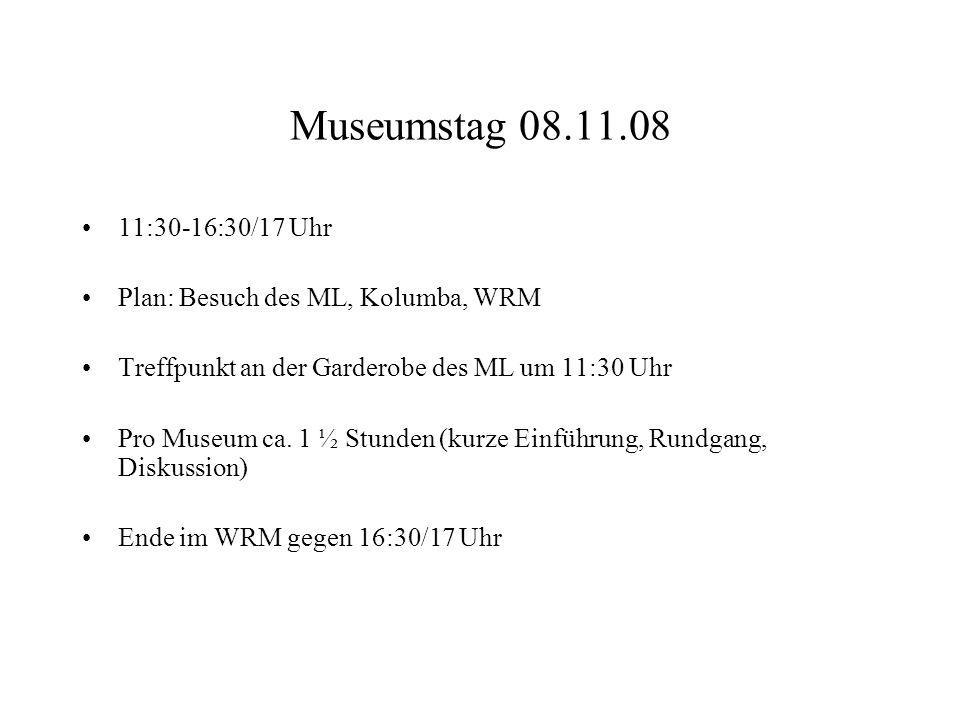 Museumstag 08.11.08 11:30-16:30/17 Uhr. Plan: Besuch des ML, Kolumba, WRM. Treffpunkt an der Garderobe des ML um 11:30 Uhr.