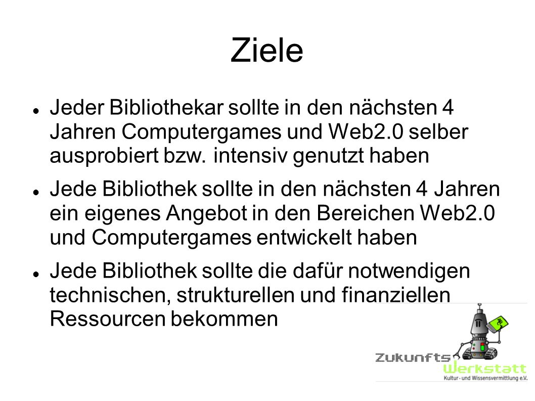 Ziele Jeder Bibliothekar sollte in den nächsten 4 Jahren Computergames und Web2.0 selber ausprobiert bzw. intensiv genutzt haben.