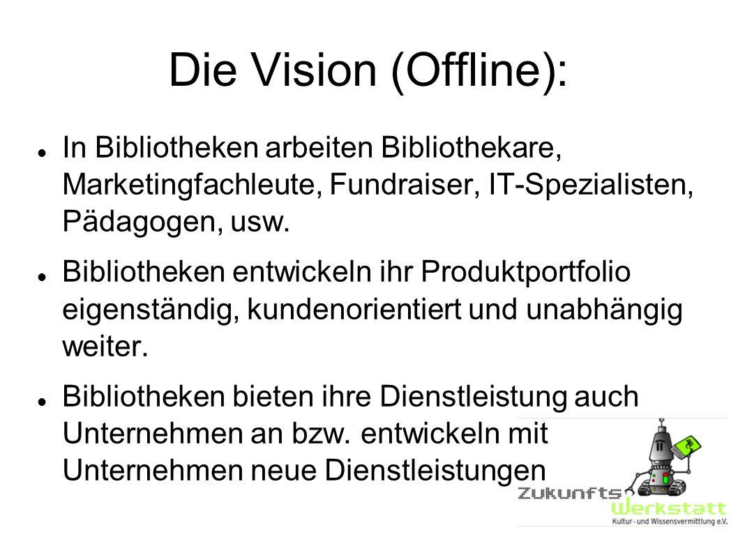 Die Vision (Offline): In Bibliotheken arbeiten Bibliothekare, Marketingfachleute, Fundraiser, IT-Spezialisten, Pädagogen, usw.