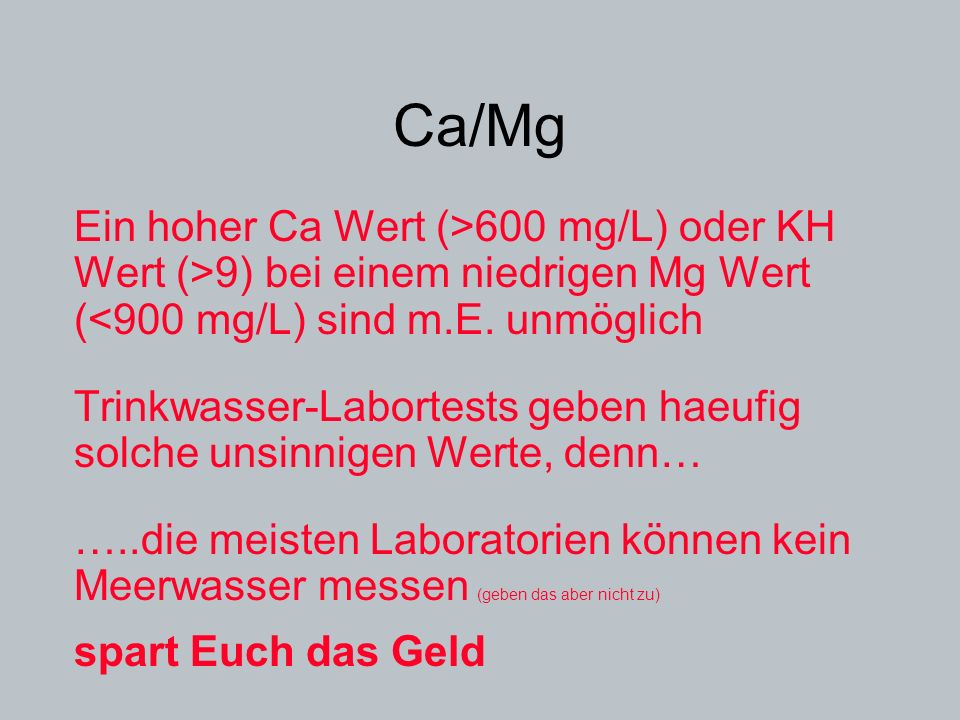 Ca/Mg Ein hoher Ca Wert (>600 mg/L) oder KH Wert (>9) bei einem niedrigen Mg Wert (<900 mg/L) sind m.E. unmöglich.