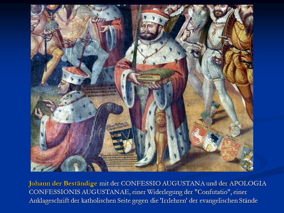 Johann der Beständige mit der CONFESSIO AUGUSTANA und der APOLOGIA CONFESSIONIS AUGUSTANAE, einer Widerlegung der Confutatio , einer Anklageschrift der katholischen Seite gegen die Irrlehren der evangelischen Stände