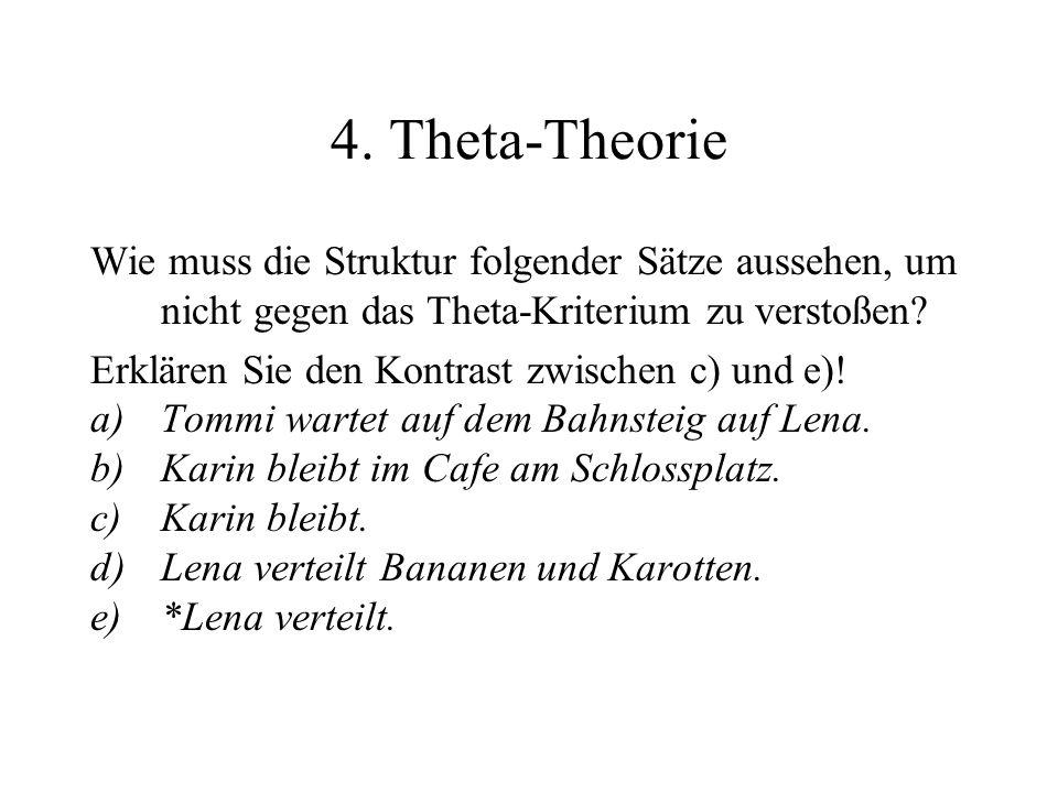 4. Theta-Theorie Wie muss die Struktur folgender Sätze aussehen, um nicht gegen das Theta-Kriterium zu verstoßen
