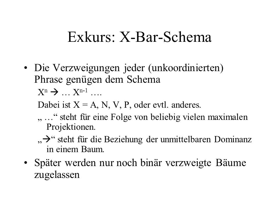 Exkurs: X-Bar-Schema Die Verzweigungen jeder (unkoordinierten) Phrase genügen dem Schema. Xn  … Xn-1 ….