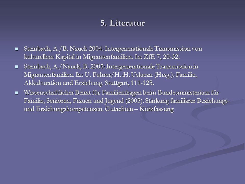 5. Literatur Steinbach, A./B. Nauck 2004: Intergenerationale Transmission von kulturellem Kapital in Migrantenfamilien. In: ZfE 7, 20-32.