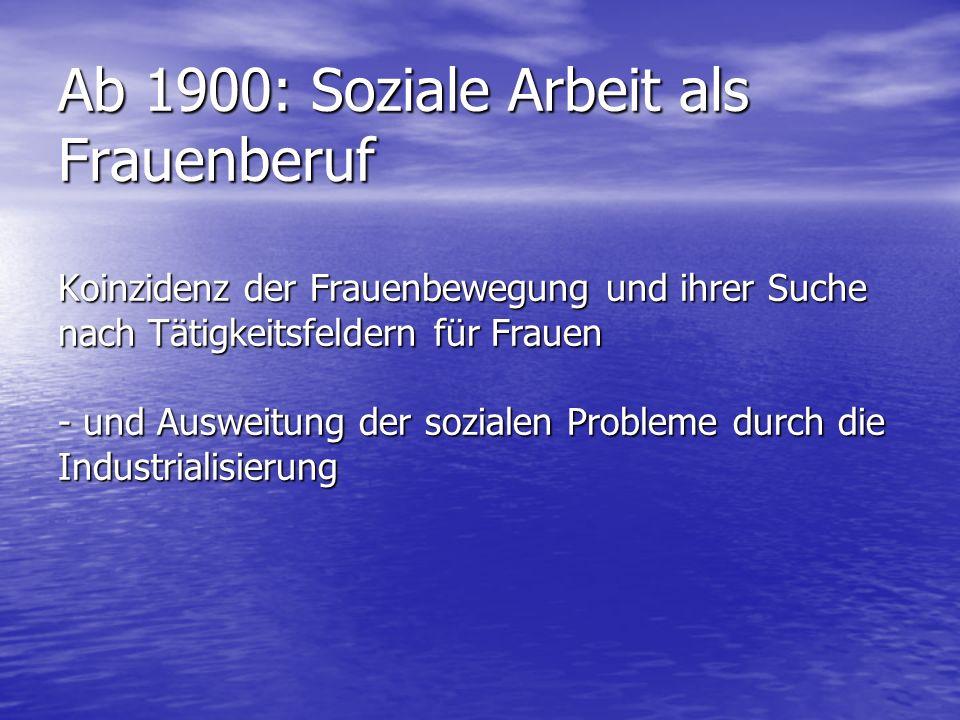 Ab 1900: Soziale Arbeit als Frauenberuf Koinzidenz der Frauenbewegung und ihrer Suche nach Tätigkeitsfeldern für Frauen - und Ausweitung der sozialen Probleme durch die Industrialisierung