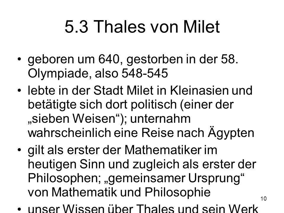 5.3 Thales von Milet geboren um 640, gestorben in der 58. Olympiade, also 548-545.