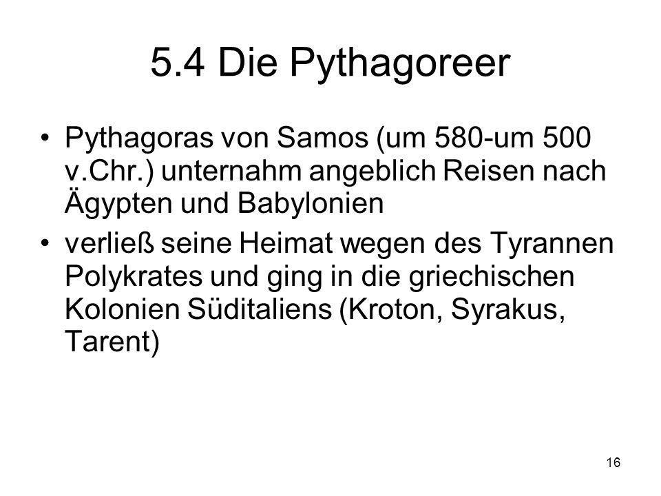 5.4 Die Pythagoreer Pythagoras von Samos (um 580-um 500 v.Chr.) unternahm angeblich Reisen nach Ägypten und Babylonien.