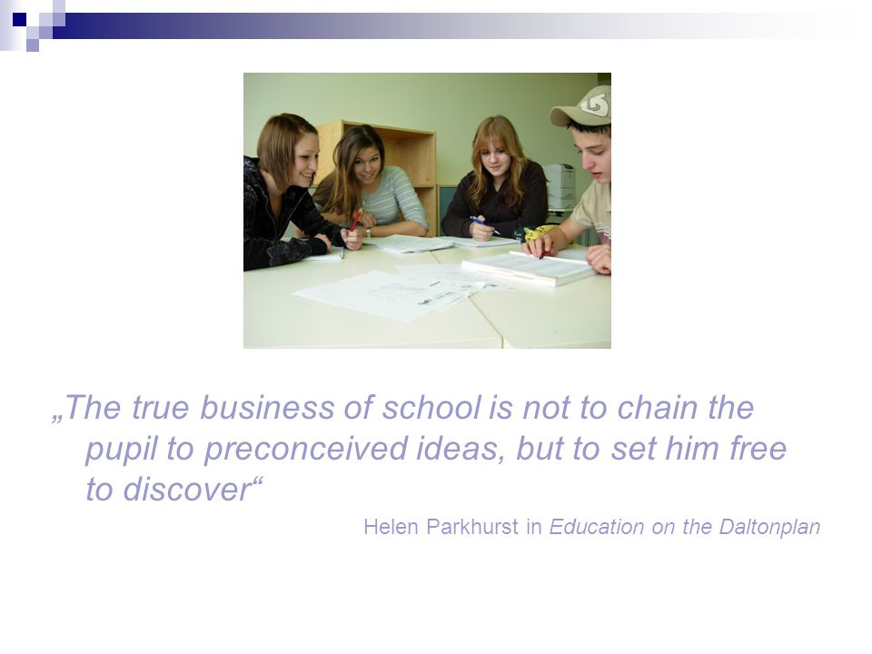 """The true business of school is not to chain the pupil to preconceived ideas, but to set him free to discover"