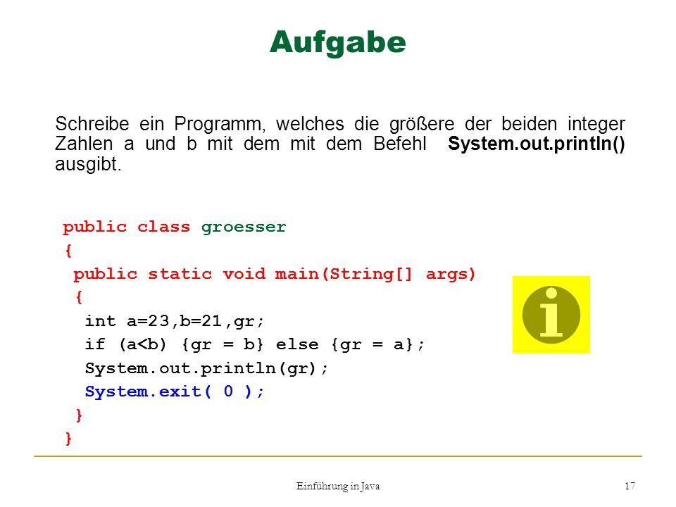 Aufgabe Schreibe ein Programm, welches die größere der beiden integer Zahlen a und b mit dem mit dem Befehl System.out.println() ausgibt.