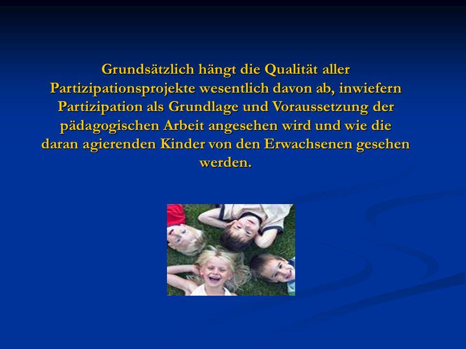 Grundsätzlich hängt die Qualität aller Partizipationsprojekte wesentlich davon ab, inwiefern Partizipation als Grundlage und Voraussetzung der pädagogischen Arbeit angesehen wird und wie die daran agierenden Kinder von den Erwachsenen gesehen werden.