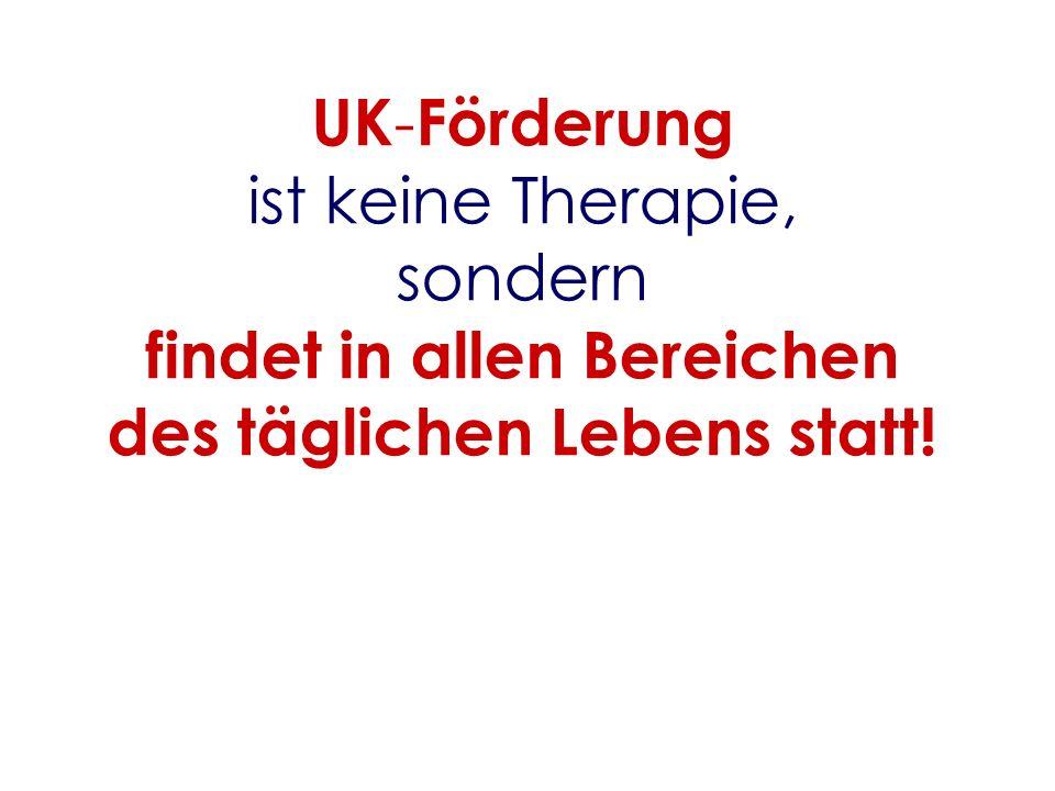 UK-Förderung ist keine Therapie, sondern findet in allen Bereichen des täglichen Lebens statt!