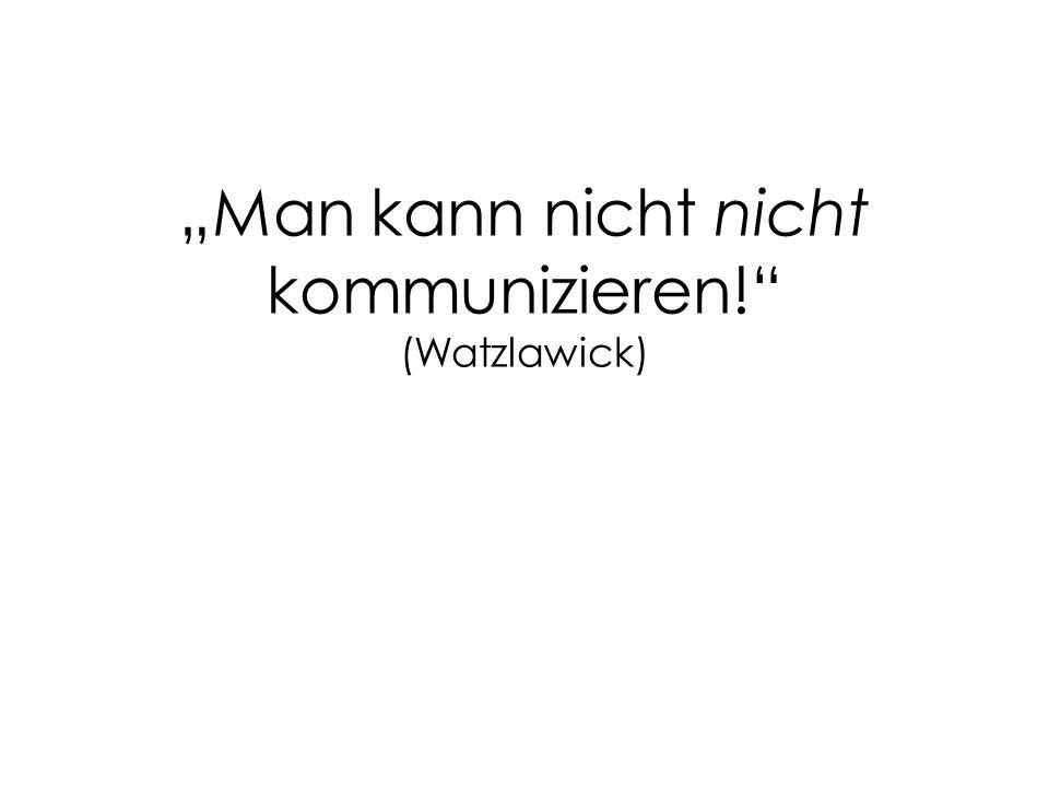 """""""Man kann nicht nicht kommunizieren! (Watzlawick)"""