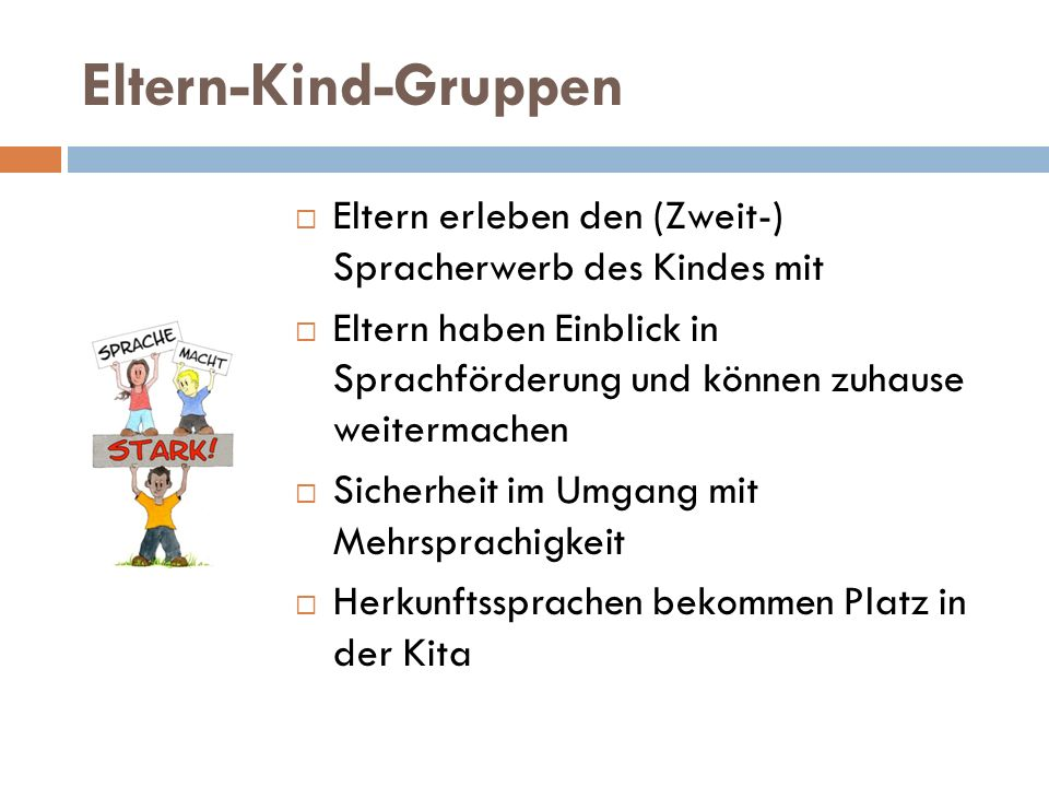 Eltern-Kind-Gruppen Eltern erleben den (Zweit-) Spracherwerb des Kindes mit.